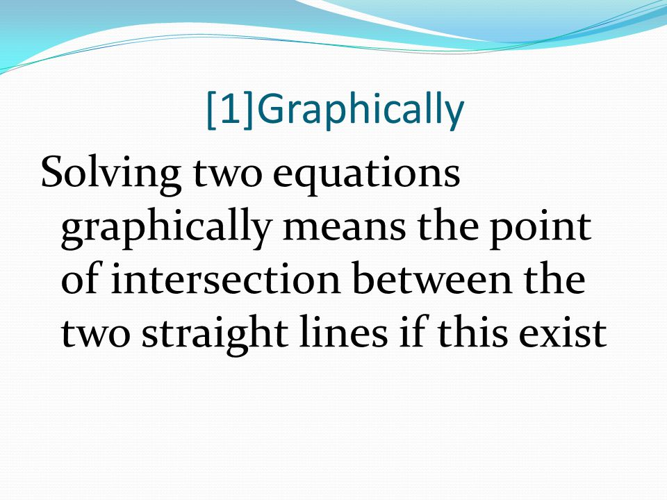 [1]Graphically Solving two equations graphically means the point of intersection between the two straight lines if this exist.